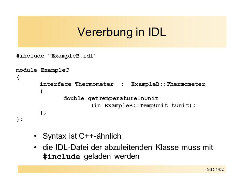 MD 4/02 Vererbung in IDL Syntax ist C++-ähnlich die IDL-Datei der abzuleitenden Klasse muss mit #include geladen werden #include ExampleB.idl module ExampleC { interface Thermometer : ExampleB::Thermometer { double getTemperatureInUnit (in ExampleB::TempUnit tUnit); };