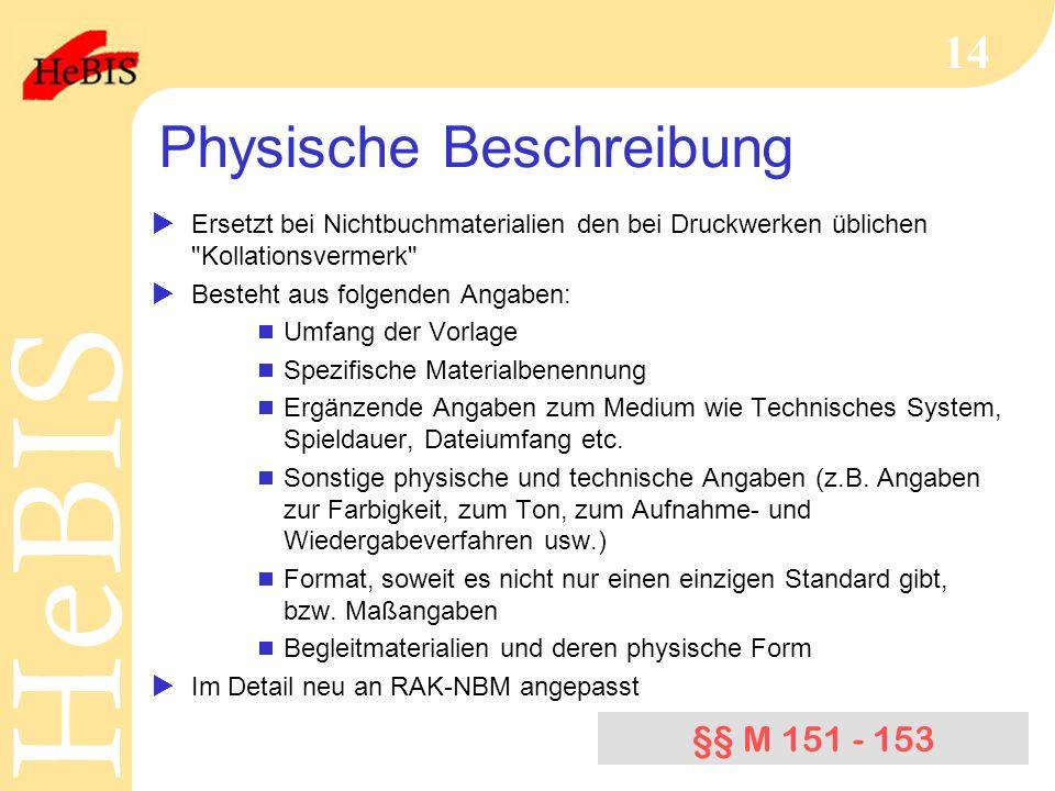 H e B I SH e B I S 14 Physische Beschreibung  Ersetzt bei Nichtbuchmaterialien den bei Druckwerken üblichen Kollationsvermerk  Besteht aus folgenden Angaben:  Umfang der Vorlage  Spezifische Materialbenennung  Ergänzende Angaben zum Medium wie Technisches System, Spieldauer, Dateiumfang etc.