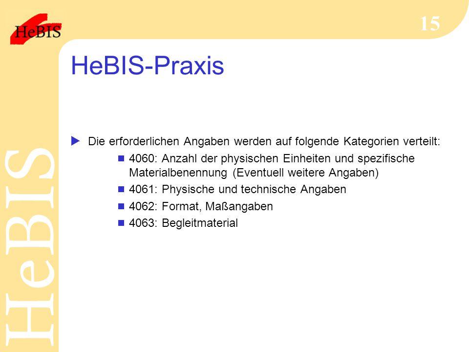 H e B I SH e B I S 15 HeBIS-Praxis  Die erforderlichen Angaben werden auf folgende Kategorien verteilt:  4060: Anzahl der physischen Einheiten und spezifische Materialbenennung (Eventuell weitere Angaben)  4061: Physische und technische Angaben  4062: Format, Maßangaben  4063: Begleitmaterial