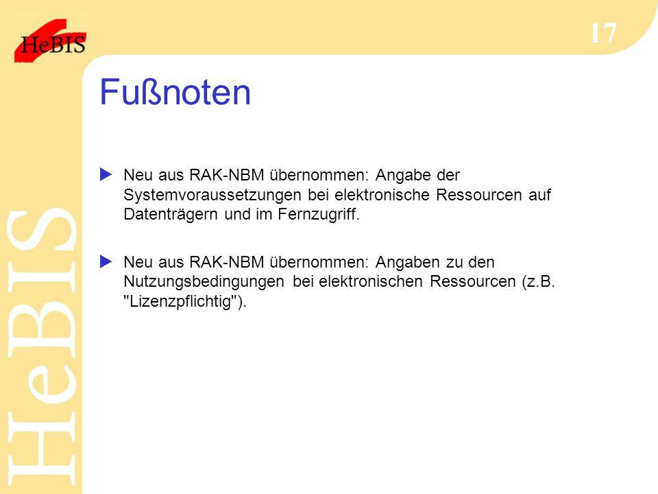 H e B I SH e B I S 17 Fußnoten  Neu aus RAK-NBM übernommen: Angabe der Systemvoraussetzungen bei elektronische Ressourcen auf Datenträgern und im Fer