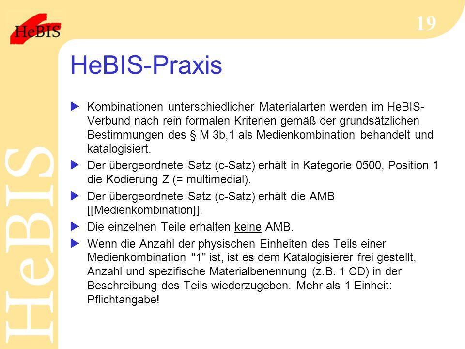 H e B I SH e B I S 19 HeBIS-Praxis  Kombinationen unterschiedlicher Materialarten werden im HeBIS- Verbund nach rein formalen Kriterien gemäß der grundsätzlichen Bestimmungen des § M 3b,1 als Medienkombination behandelt und katalogisiert.