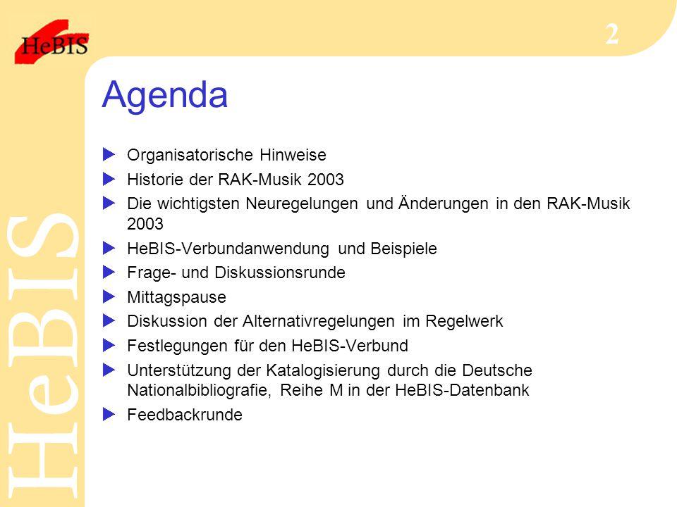 H e B I SH e B I S 2 Agenda  Organisatorische Hinweise  Historie der RAK-Musik 2003  Die wichtigsten Neuregelungen und Änderungen in den RAK-Musik 2003  HeBIS-Verbundanwendung und Beispiele  Frage- und Diskussionsrunde  Mittagspause  Diskussion der Alternativregelungen im Regelwerk  Festlegungen für den HeBIS-Verbund  Unterstützung der Katalogisierung durch die Deutsche Nationalbibliografie, Reihe M in der HeBIS-Datenbank  Feedbackrunde