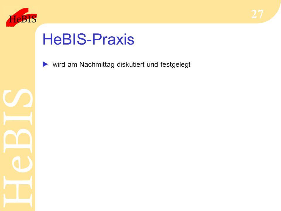 H e B I SH e B I S 27 HeBIS-Praxis  wird am Nachmittag diskutiert und festgelegt