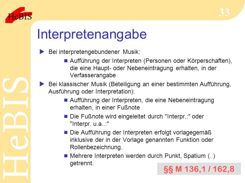 H e B I SH e B I S 33 Interpretenangabe  Bei interpretengebundener Musik:  Aufführung der Interpreten (Personen oder Körperschaften), die eine Haupt- oder Nebeneintragung erhalten, in der Verfasserangabe  Bei klassischer Musik (Beteiligung an einer bestimmten Aufführung, Ausführung oder Interpretation):  Aufführung der Interpreten, die eine Nebeneintragung erhalten, in einer Fußnote  Die Fußnote wird eingeleitet durch Interpr.: oder Interpr.