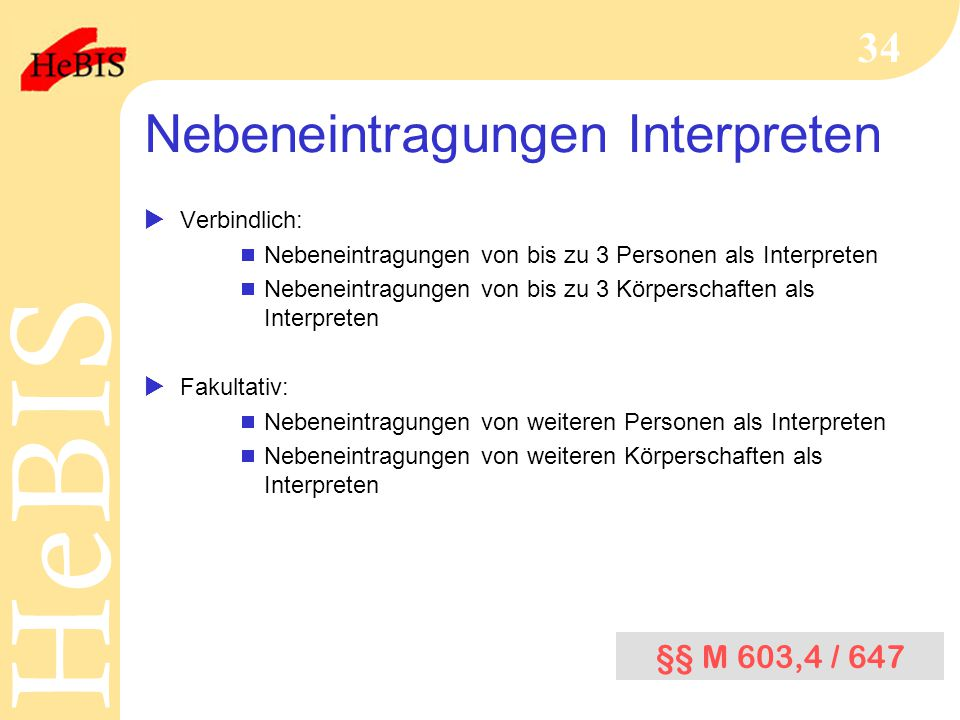 H e B I SH e B I S 34 Nebeneintragungen Interpreten  Verbindlich:  Nebeneintragungen von bis zu 3 Personen als Interpreten  Nebeneintragungen von bis zu 3 Körperschaften als Interpreten  Fakultativ:  Nebeneintragungen von weiteren Personen als Interpreten  Nebeneintragungen von weiteren Körperschaften als Interpreten §§ M 603,4 / 647