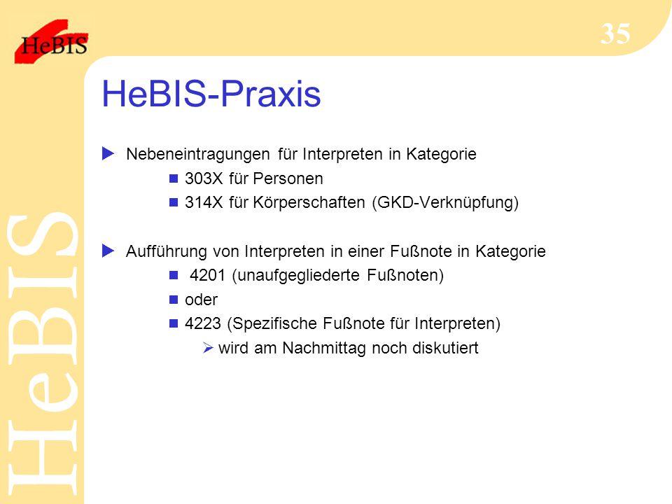 H e B I SH e B I S 35 HeBIS-Praxis  Nebeneintragungen für Interpreten in Kategorie  303X für Personen  314X für Körperschaften (GKD-Verknüpfung)  Aufführung von Interpreten in einer Fußnote in Kategorie  4201 (unaufgegliederte Fußnoten)  oder  4223 (Spezifische Fußnote für Interpreten)  wird am Nachmittag noch diskutiert