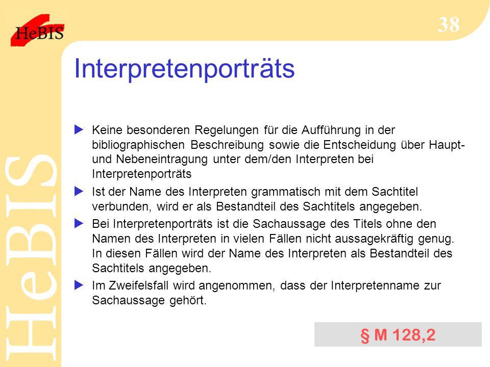 H e B I SH e B I S 38 Interpretenporträts  Keine besonderen Regelungen für die Aufführung in der bibliographischen Beschreibung sowie die Entscheidung über Haupt- und Nebeneintragung unter dem/den Interpreten bei Interpretenporträts  Ist der Name des Interpreten grammatisch mit dem Sachtitel verbunden, wird er als Bestandteil des Sachtitels angegeben.