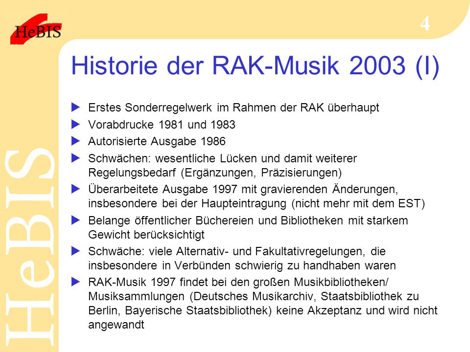 H e B I SH e B I S 4 Historie der RAK-Musik 2003 (I)  Erstes Sonderregelwerk im Rahmen der RAK überhaupt  Vorabdrucke 1981 und 1983  Autorisierte Ausgabe 1986  Schwächen: wesentliche Lücken und damit weiterer Regelungsbedarf (Ergänzungen, Präzisierungen)  Überarbeitete Ausgabe 1997 mit gravierenden Änderungen, insbesondere bei der Haupteintragung (nicht mehr mit dem EST)  Belange öffentlicher Büchereien und Bibliotheken mit starkem Gewicht berücksichtigt  Schwäche: viele Alternativ- und Fakultativregelungen, die insbesondere in Verbünden schwierig zu handhaben waren  RAK-Musik 1997 findet bei den großen Musikbibliotheken/ Musiksammlungen (Deutsches Musikarchiv, Staatsbibliothek zu Berlin, Bayerische Staatsbibliothek) keine Akzeptanz und wird nicht angewandt
