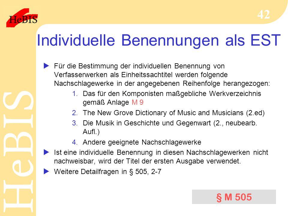 H e B I SH e B I S 42 Individuelle Benennungen als EST  Für die Bestimmung der individuellen Benennung von Verfasserwerken als Einheitssachtitel werden folgende Nachschlagewerke in der angegebenen Reihenfolge herangezogen: 1.Das für den Komponisten maßgebliche Werkverzeichnis gemäß Anlage M 9 2.The New Grove Dictionary of Music and Musicians (2.ed) 3.Die Musik in Geschichte und Gegenwart (2., neubearb.