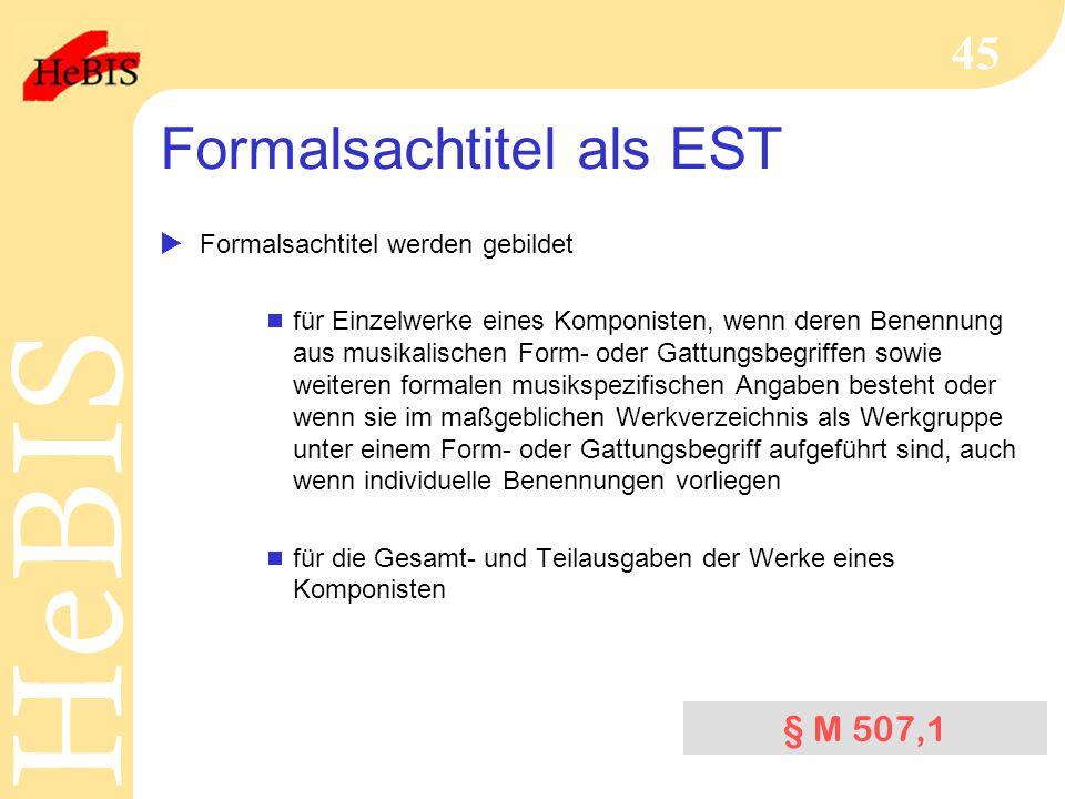 H e B I SH e B I S 45 Formalsachtitel als EST  Formalsachtitel werden gebildet  für Einzelwerke eines Komponisten, wenn deren Benennung aus musikalischen Form- oder Gattungsbegriffen sowie weiteren formalen musikspezifischen Angaben besteht oder wenn sie im maßgeblichen Werkverzeichnis als Werkgruppe unter einem Form- oder Gattungsbegriff aufgeführt sind, auch wenn individuelle Benennungen vorliegen  für die Gesamt- und Teilausgaben der Werke eines Komponisten § M 507,1
