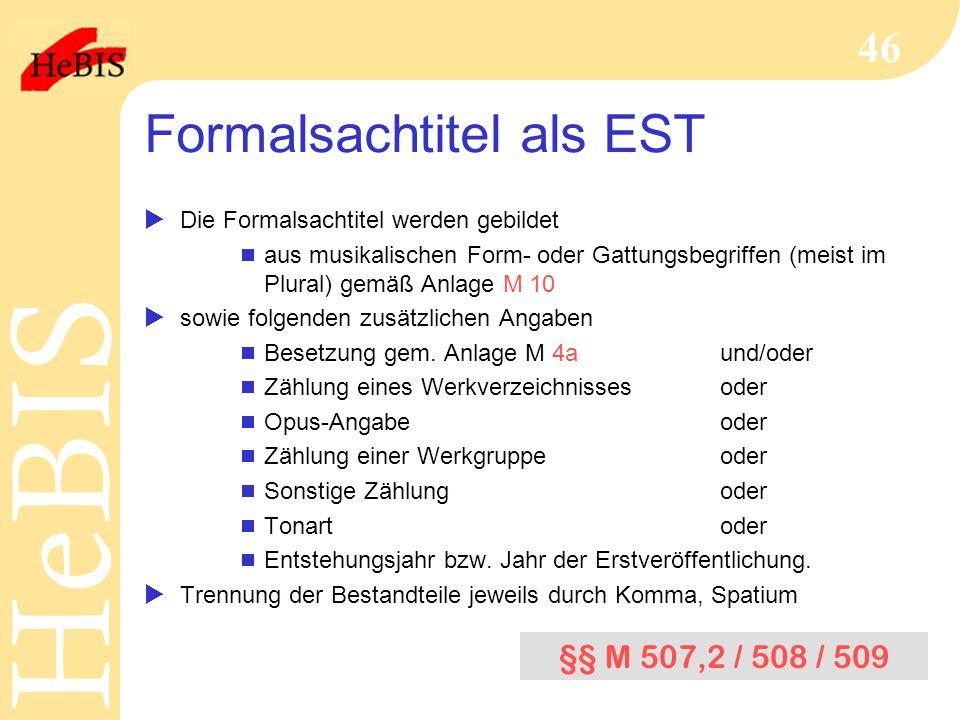 H e B I SH e B I S 46 Formalsachtitel als EST  Die Formalsachtitel werden gebildet  aus musikalischen Form- oder Gattungsbegriffen (meist im Plural) gemäß Anlage M 10  sowie folgenden zusätzlichen Angaben  Besetzung gem.