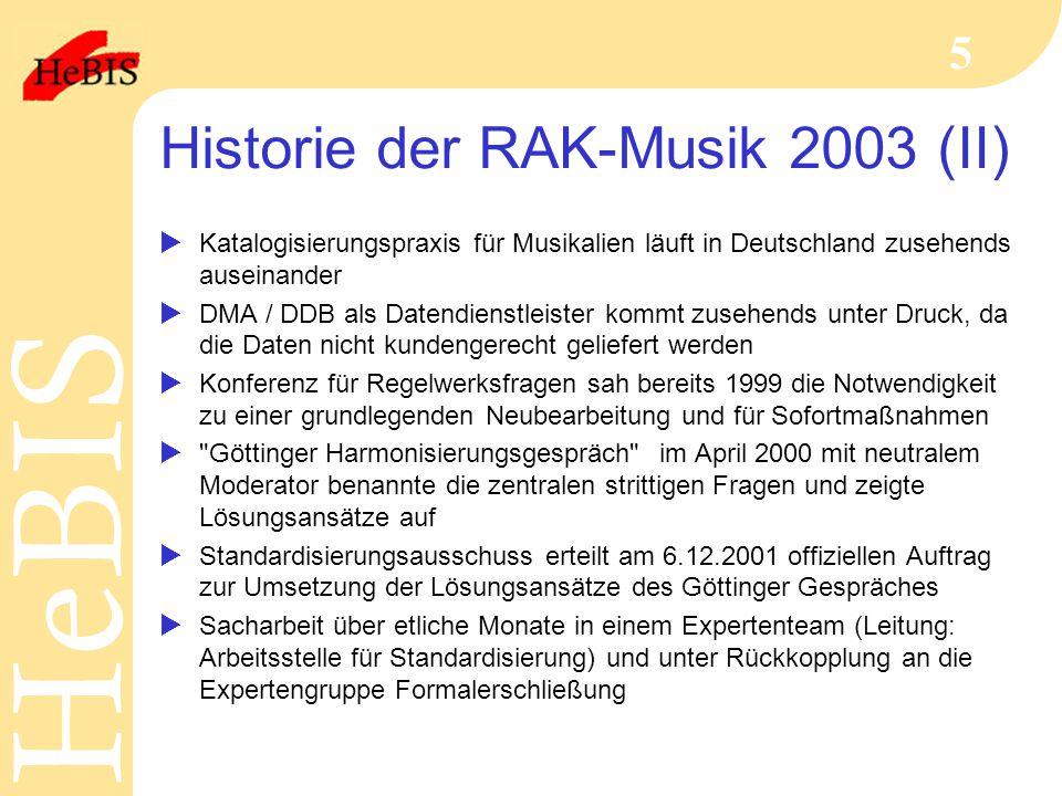 H e B I SH e B I S 5 Historie der RAK-Musik 2003 (II)  Katalogisierungspraxis für Musikalien läuft in Deutschland zusehends auseinander  DMA / DDB als Datendienstleister kommt zusehends unter Druck, da die Daten nicht kundengerecht geliefert werden  Konferenz für Regelwerksfragen sah bereits 1999 die Notwendigkeit zu einer grundlegenden Neubearbeitung und für Sofortmaßnahmen  Göttinger Harmonisierungsgespräch im April 2000 mit neutralem Moderator benannte die zentralen strittigen Fragen und zeigte Lösungsansätze auf  Standardisierungsausschuss erteilt am 6.12.2001 offiziellen Auftrag zur Umsetzung der Lösungsansätze des Göttinger Gespräches  Sacharbeit über etliche Monate in einem Expertenteam (Leitung: Arbeitsstelle für Standardisierung) und unter Rückkopplung an die Expertengruppe Formalerschließung