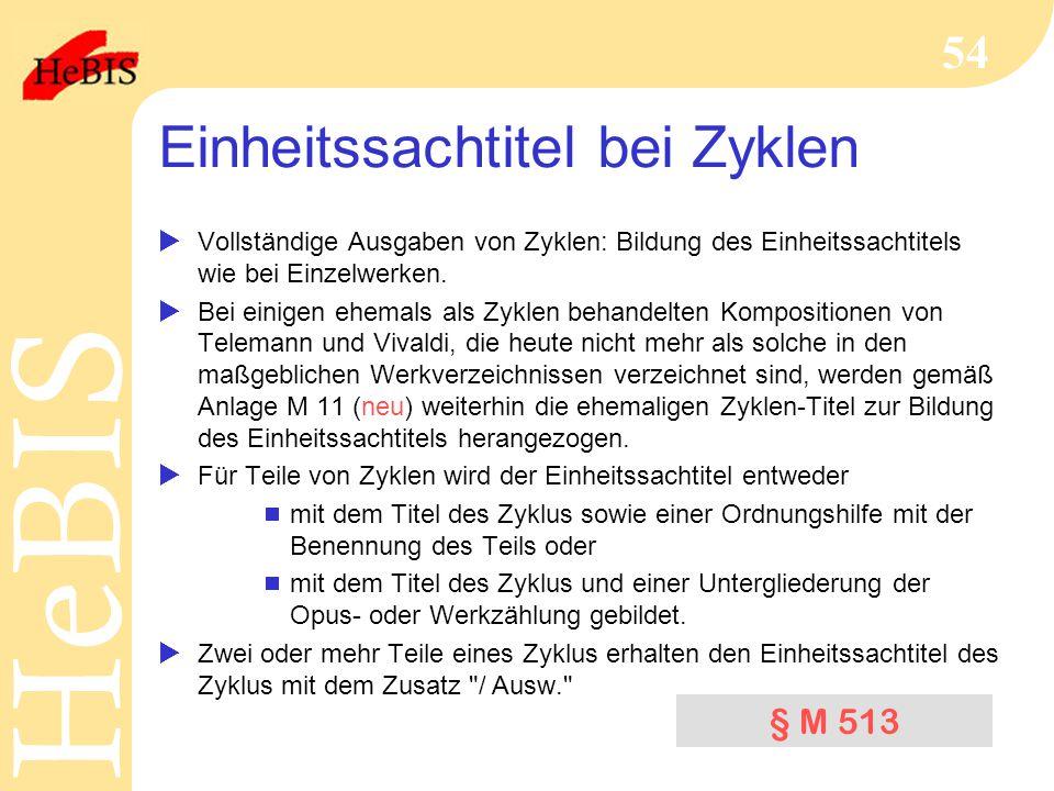 H e B I SH e B I S 54 Einheitssachtitel bei Zyklen  Vollständige Ausgaben von Zyklen: Bildung des Einheitssachtitels wie bei Einzelwerken.  Bei eini