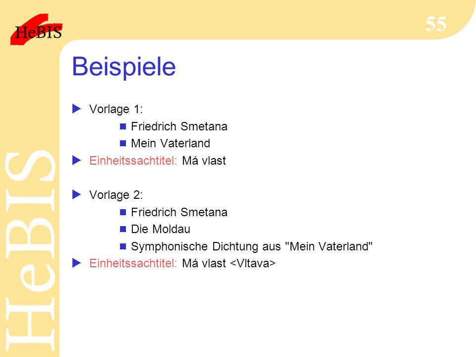 H e B I SH e B I S 55 Beispiele  Vorlage 1:  Friedrich Smetana  Mein Vaterland  Einheitssachtitel: Má vlast  Vorlage 2:  Friedrich Smetana  Die