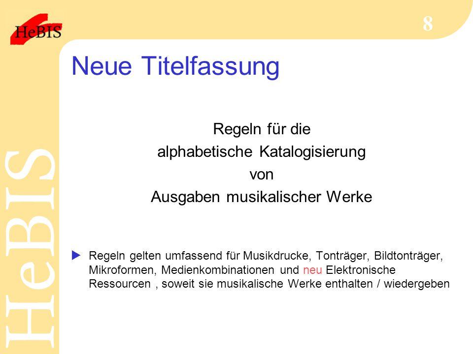 H e B I SH e B I S 8 Neue Titelfassung Regeln für die alphabetische Katalogisierung von Ausgaben musikalischer Werke  Regeln gelten umfassend für Mus