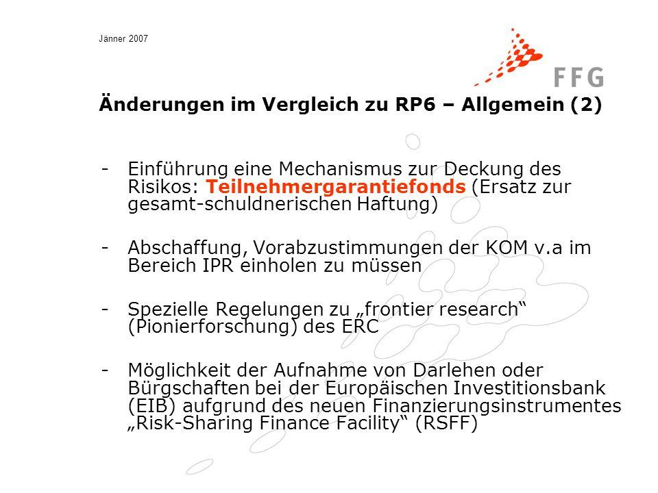 """Jänner 2007 Änderungen im Vergleich zu RP6 – Allgemein (2) -Einführung eine Mechanismus zur Deckung des Risikos: Teilnehmergarantiefonds (Ersatz zur gesamt-schuldnerischen Haftung) -Abschaffung, Vorabzustimmungen der KOM v.a im Bereich IPR einholen zu müssen -Spezielle Regelungen zu """"frontier research (Pionierforschung) des ERC -Möglichkeit der Aufnahme von Darlehen oder Bürgschaften bei der Europäischen Investitionsbank (EIB) aufgrund des neuen Finanzierungsinstrumentes """"Risk-Sharing Finance Facility (RSFF)"""