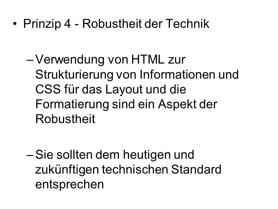 Prinzip 4 - Robustheit der Technik –Verwendung von HTML zur Strukturierung von Informationen und CSS für das Layout und die Formatierung sind ein Aspekt der Robustheit –Sie sollten dem heutigen und zukünftigen technischen Standard entsprechen