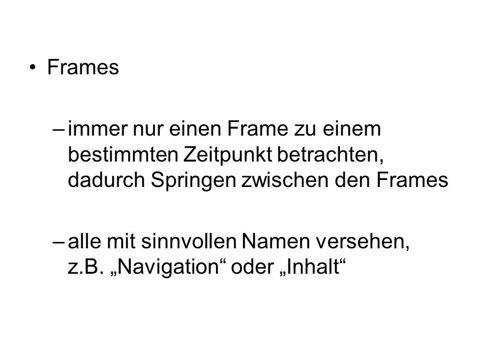Frames –immer nur einen Frame zu einem bestimmten Zeitpunkt betrachten, dadurch Springen zwischen den Frames –alle mit sinnvollen Namen versehen, z.B.