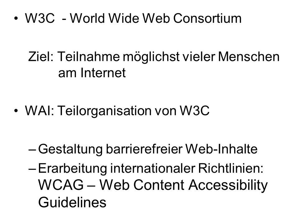 W3C - World Wide Web Consortium Ziel: Teilnahme möglichst vieler Menschen am Internet WAI: Teilorganisation von W3C –Gestaltung barrierefreier Web-Inh