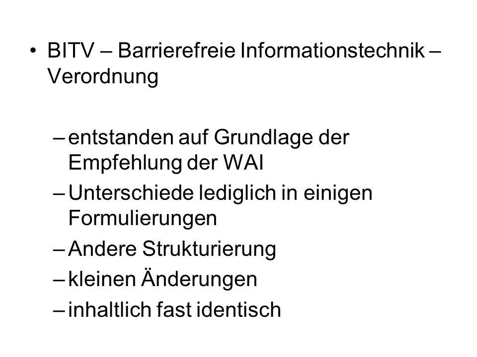 BITV – Barrierefreie Informationstechnik – Verordnung –entstanden auf Grundlage der Empfehlung der WAI –Unterschiede lediglich in einigen Formulierungen –Andere Strukturierung –kleinen Änderungen –inhaltlich fast identisch