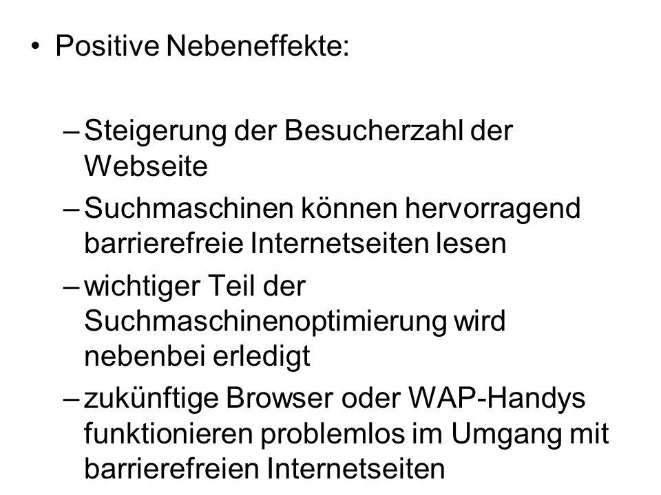 Positive Nebeneffekte: –Steigerung der Besucherzahl der Webseite –Suchmaschinen können hervorragend barrierefreie Internetseiten lesen –wichtiger Teil der Suchmaschinenoptimierung wird nebenbei erledigt –zukünftige Browser oder WAP-Handys funktionieren problemlos im Umgang mit barrierefreien Internetseiten