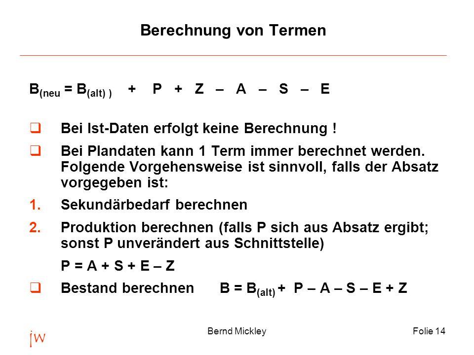 jw Bernd MickleyFolie 14 Berechnung von Termen B (neu = B (alt) ) + P + Z – A – S – E  Bei Ist-Daten erfolgt keine Berechnung .
