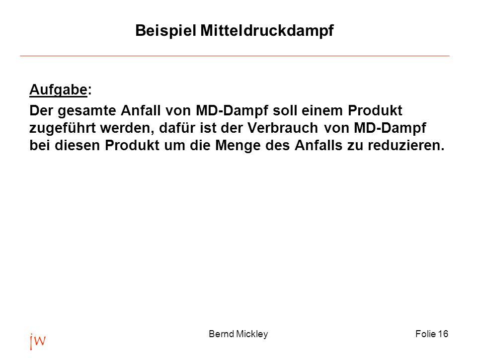 jw Bernd MickleyFolie 16 Beispiel Mitteldruckdampf Aufgabe: Der gesamte Anfall von MD-Dampf soll einem Produkt zugeführt werden, dafür ist der Verbrauch von MD-Dampf bei diesen Produkt um die Menge des Anfalls zu reduzieren.