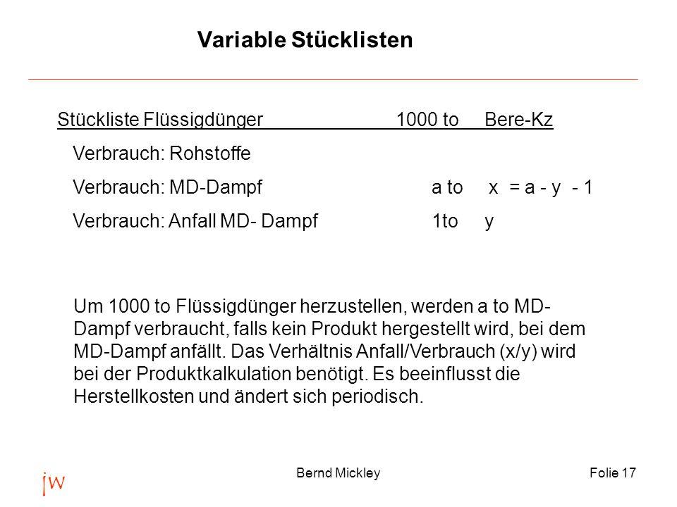 jw Bernd MickleyFolie 17 Variable Stücklisten Stückliste Flüssigdünger 1000 to Bere-Kz Verbrauch: Rohstoffe Verbrauch: MD-Dampf a to x = a - y - 1 Verbrauch: Anfall MD- Dampf 1to y Um 1000 to Flüssigdünger herzustellen, werden a to MD- Dampf verbraucht, falls kein Produkt hergestellt wird, bei dem MD-Dampf anfällt.