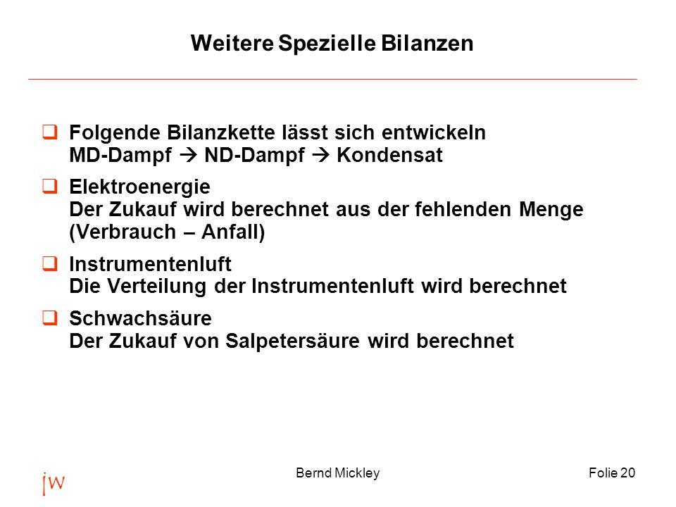 jw Bernd MickleyFolie 20 Weitere Spezielle Bilanzen  Folgende Bilanzkette lässt sich entwickeln MD-Dampf  ND-Dampf  Kondensat  Elektroenergie Der Zukauf wird berechnet aus der fehlenden Menge (Verbrauch – Anfall)  Instrumentenluft Die Verteilung der Instrumentenluft wird berechnet  Schwachsäure Der Zukauf von Salpetersäure wird berechnet