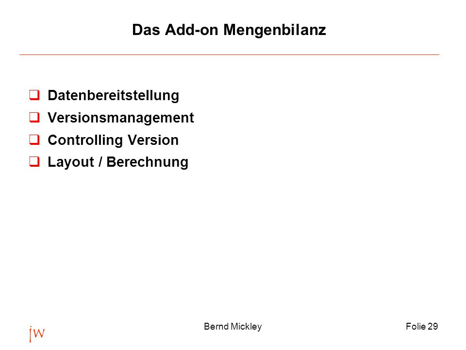 jw Bernd MickleyFolie 29 Das Add-on Mengenbilanz qDatenbereitstellung qVersionsmanagement qControlling Version qLayout / Berechnung