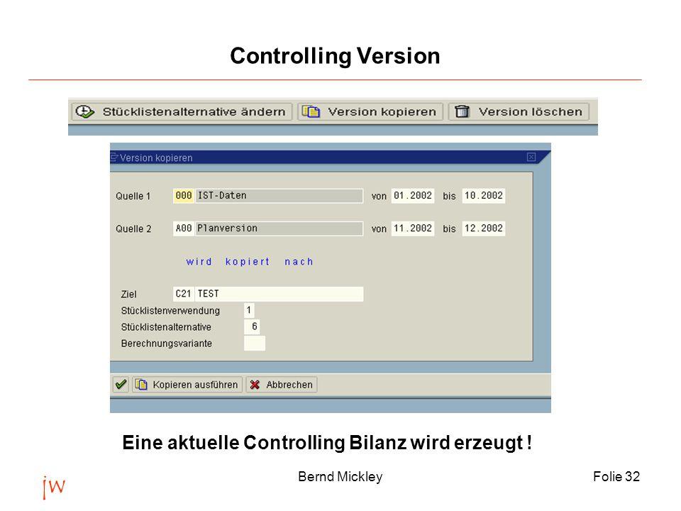 jw Bernd MickleyFolie 32 Controlling Version Eine aktuelle Controlling Bilanz wird erzeugt !