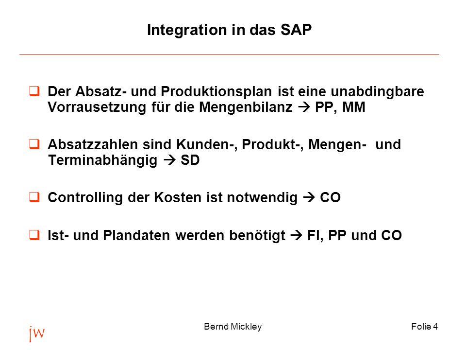 jw Bernd MickleyFolie 4 Integration in das SAP  Der Absatz- und Produktionsplan ist eine unabdingbare Vorrausetzung für die Mengenbilanz  PP, MM  Absatzzahlen sind Kunden-, Produkt-, Mengen- und Terminabhängig  SD  Controlling der Kosten ist notwendig  CO  Ist- und Plandaten werden benötigt  FI, PP und CO