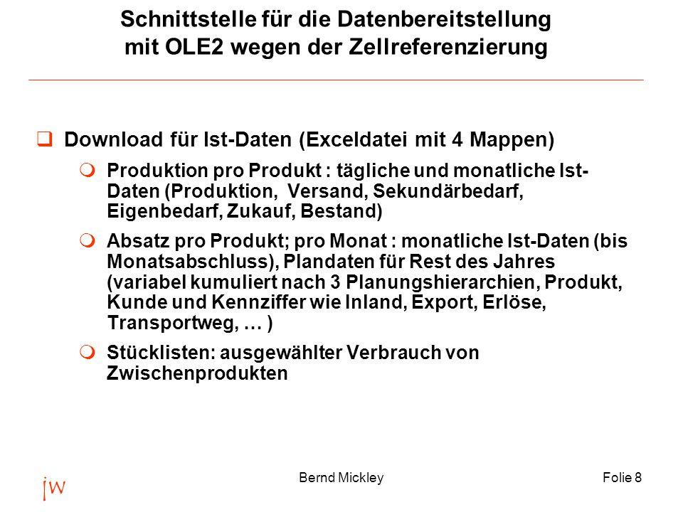 jw Bernd MickleyFolie 8 Schnittstelle für die Datenbereitstellung mit OLE2 wegen der Zellreferenzierung  Download für Ist-Daten (Exceldatei mit 4 Mappen)  Produktion pro Produkt : tägliche und monatliche Ist- Daten (Produktion, Versand, Sekundärbedarf, Eigenbedarf, Zukauf, Bestand)  Absatz pro Produkt; pro Monat : monatliche Ist-Daten (bis Monatsabschluss), Plandaten für Rest des Jahres (variabel kumuliert nach 3 Planungshierarchien, Produkt, Kunde und Kennziffer wie Inland, Export, Erlöse, Transportweg, … )  Stücklisten: ausgewählter Verbrauch von Zwischenprodukten