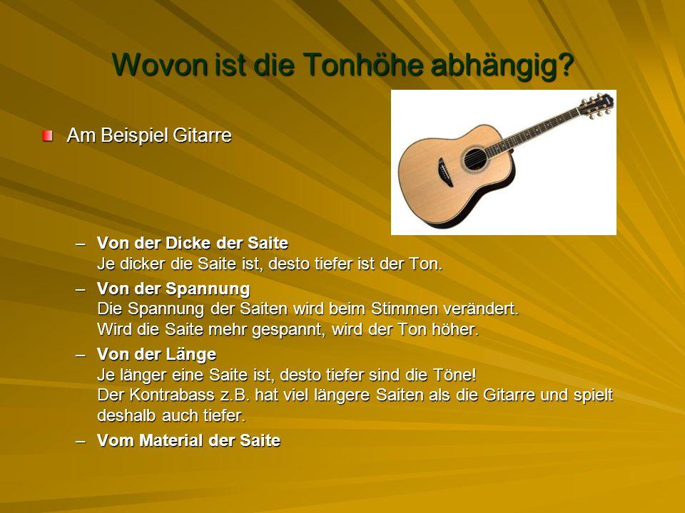 Wovon ist die Tonhöhe abhängig? Am Beispiel Gitarre –Von der Dicke der Saite Je dicker die Saite ist, desto tiefer ist der Ton. –Von der Spannung Die