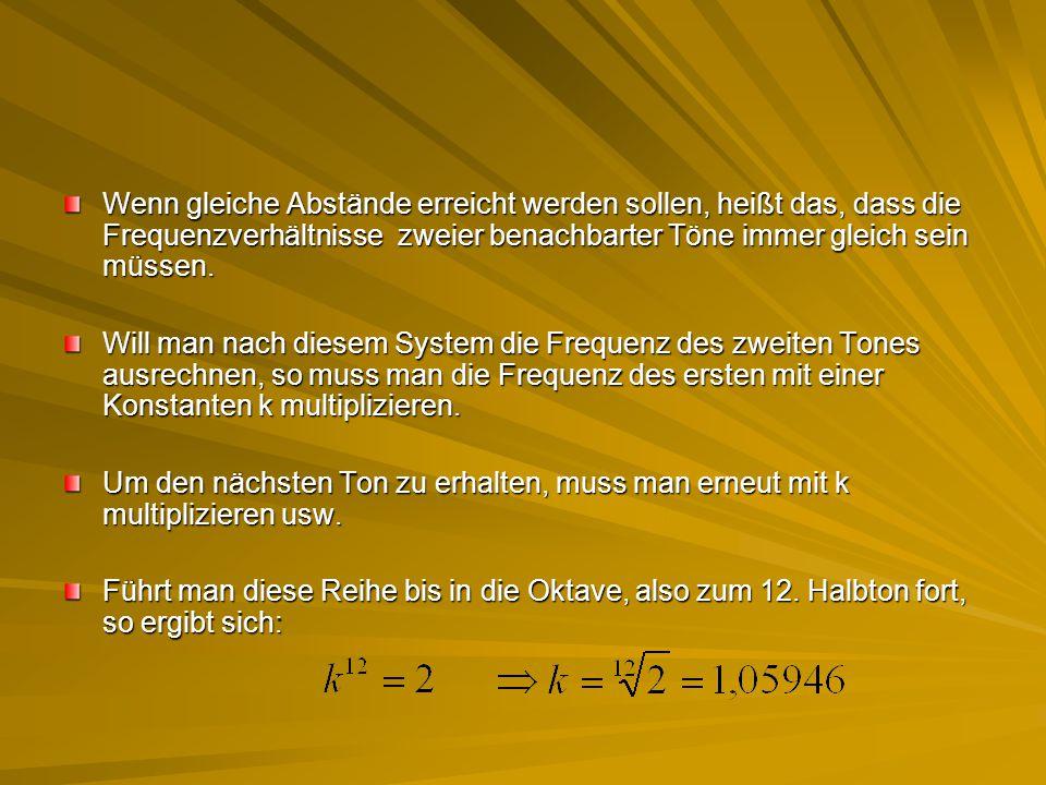 Wenn gleiche Abstände erreicht werden sollen, heißt das, dass die Frequenzverhältnisse zweier benachbarter Töne immer gleich sein müssen. Will man nac