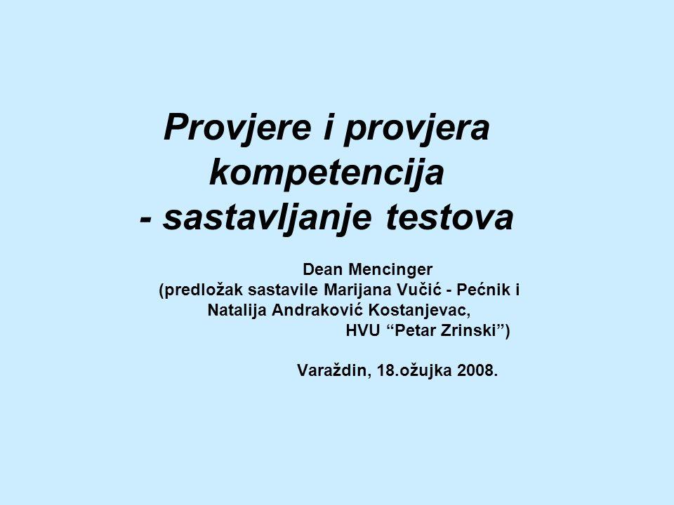 Provjere i provjera kompetencija - sastavljanje testova Dean Mencinger (predložak sastavile Marijana Vučić - Pećnik i Natalija Andraković Kostanjevac, HVU Petar Zrinski ) Varaždin, 18.ožujka 2008.