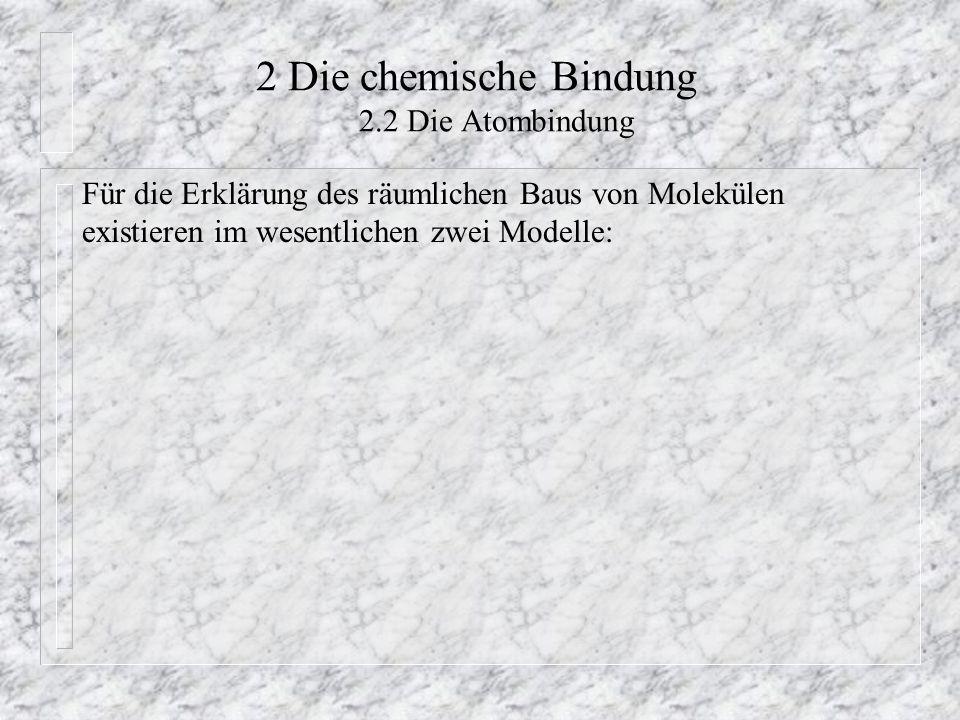 2 Die chemische Bindung 2.2 Die Atombindung Für die Erklärung des räumlichen Baus von Molekülen existieren im wesentlichen zwei Modelle: