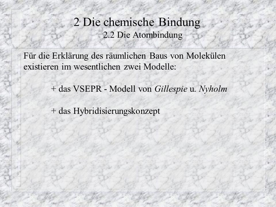 2 Die chemische Bindung 2.2 Die Atombindung Für die Erklärung des räumlichen Baus von Molekülen existieren im wesentlichen zwei Modelle: + das VSEPR -