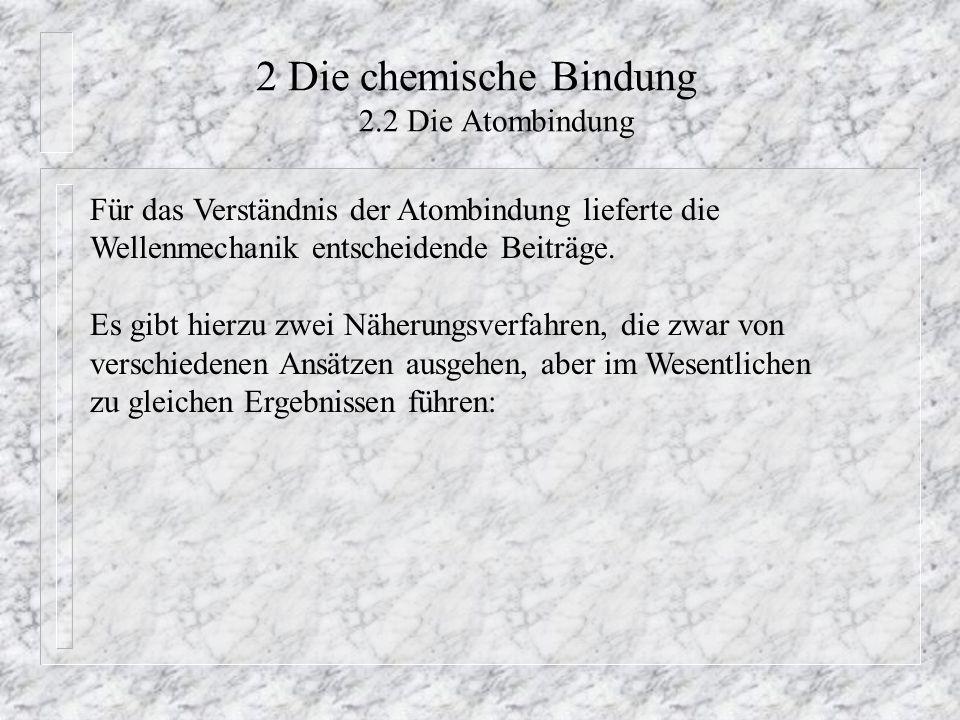 2 Die chemische Bindung 2.2 Die Atombindung Für das Verständnis der Atombindung lieferte die Wellenmechanik entscheidende Beiträge. Es gibt hierzu zwe