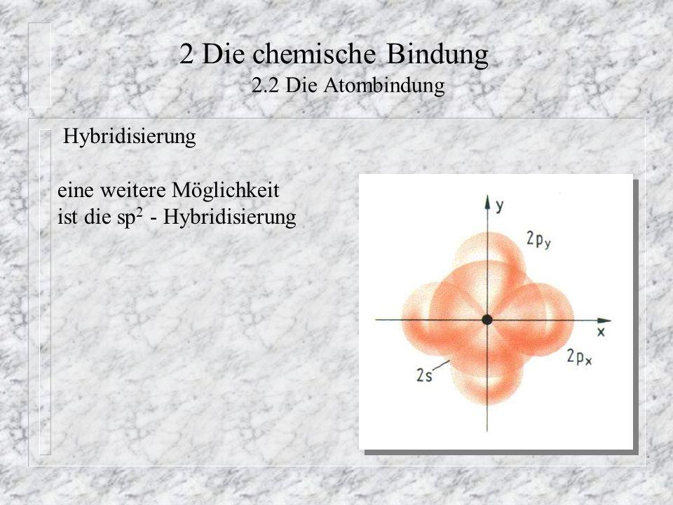 2 Die chemische Bindung 2.2 Die Atombindung Hybridisierung eine weitere Möglichkeit ist die sp 2 - Hybridisierung