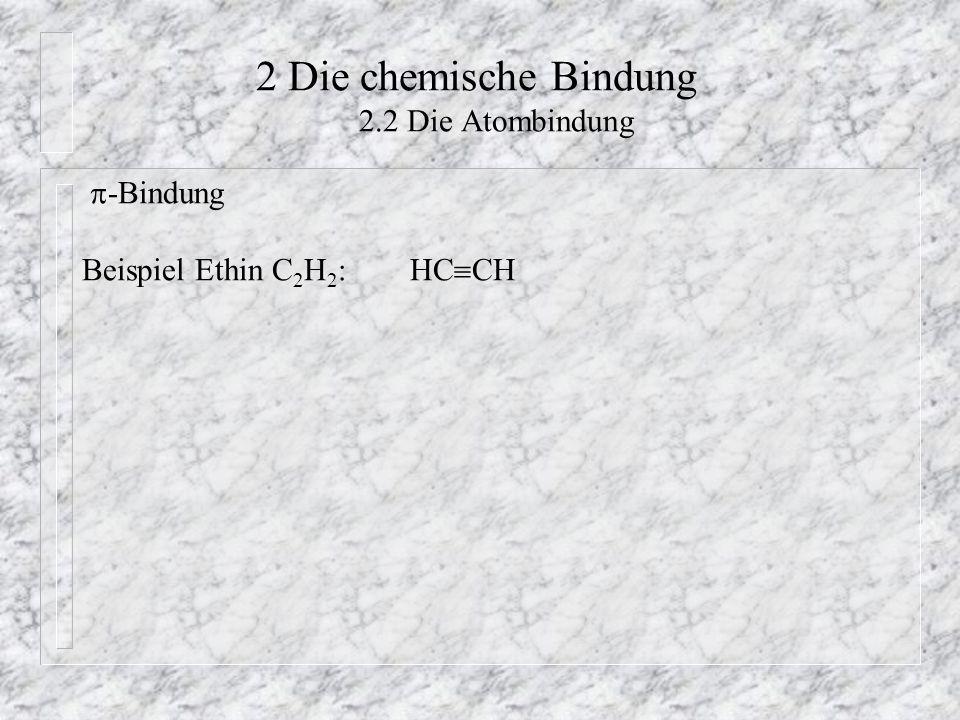 2 Die chemische Bindung 2.2 Die Atombindung  -Bindung Beispiel Ethin C 2 H 2 : HC  CH