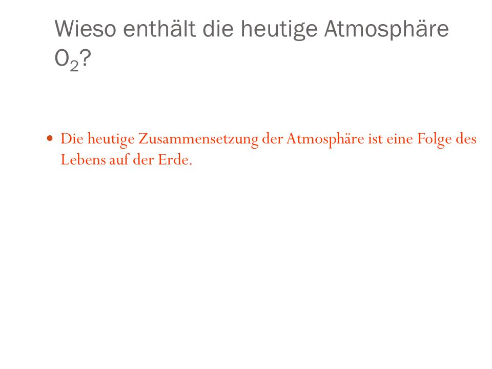 Wieso enthält die heutige Atmosphäre O 2 ? Die heutige Zusammensetzung der Atmosphäre ist eine Folge des Lebens auf der Erde.