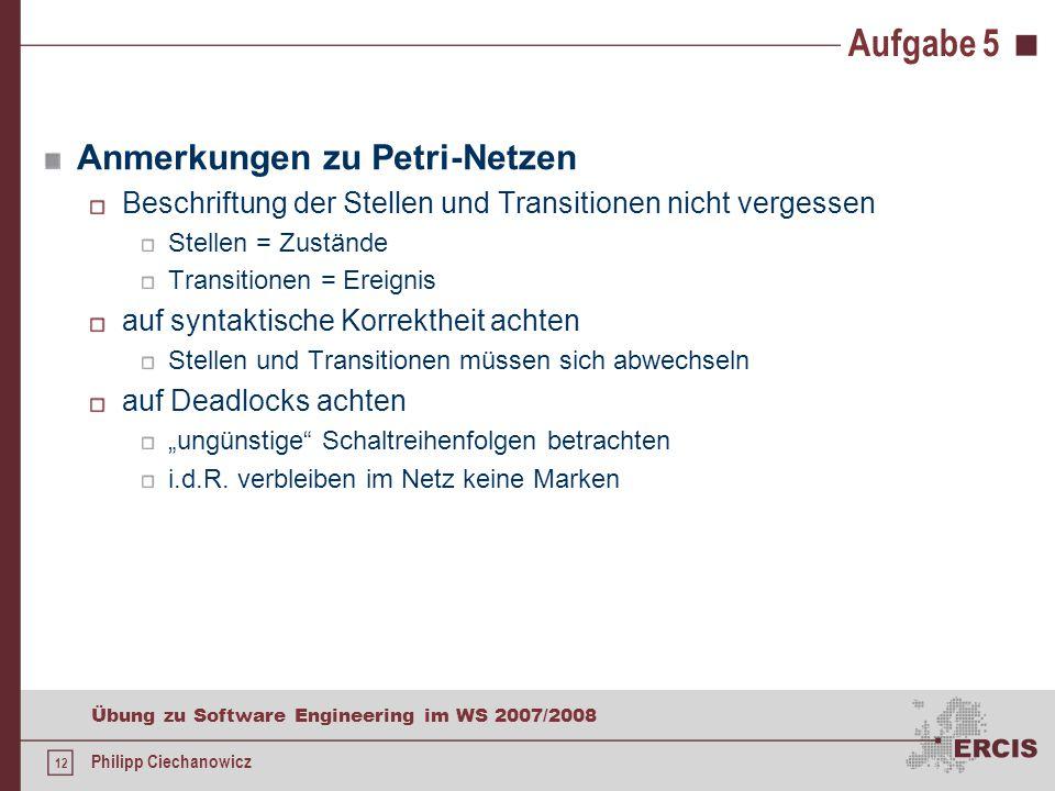 """12 Übung zu Software Engineering im WS 2007/2008 Philipp Ciechanowicz Aufgabe 5 Anmerkungen zu Petri-Netzen Beschriftung der Stellen und Transitionen nicht vergessen Stellen = Zustände Transitionen = Ereignis auf syntaktische Korrektheit achten Stellen und Transitionen müssen sich abwechseln auf Deadlocks achten """"ungünstige Schaltreihenfolgen betrachten i.d.R."""