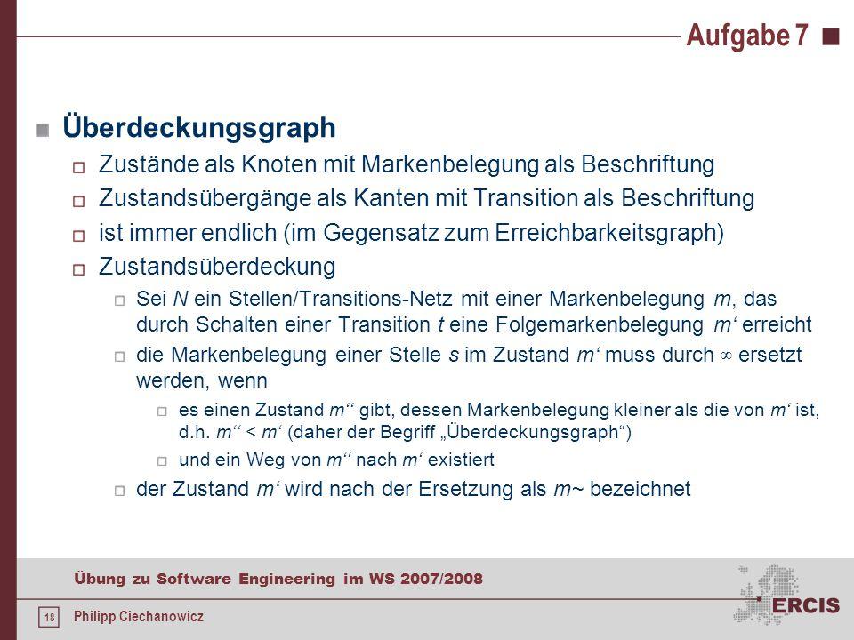 18 Übung zu Software Engineering im WS 2007/2008 Philipp Ciechanowicz Aufgabe 7 Überdeckungsgraph Zustände als Knoten mit Markenbelegung als Beschriftung Zustandsübergänge als Kanten mit Transition als Beschriftung ist immer endlich (im Gegensatz zum Erreichbarkeitsgraph) Zustandsüberdeckung Sei N ein Stellen/Transitions-Netz mit einer Markenbelegung m, das durch Schalten einer Transition t eine Folgemarkenbelegung m' erreicht die Markenbelegung einer Stelle s im Zustand m' muss durch ∞ ersetzt werden, wenn es einen Zustand m'' gibt, dessen Markenbelegung kleiner als die von m' ist, d.h.