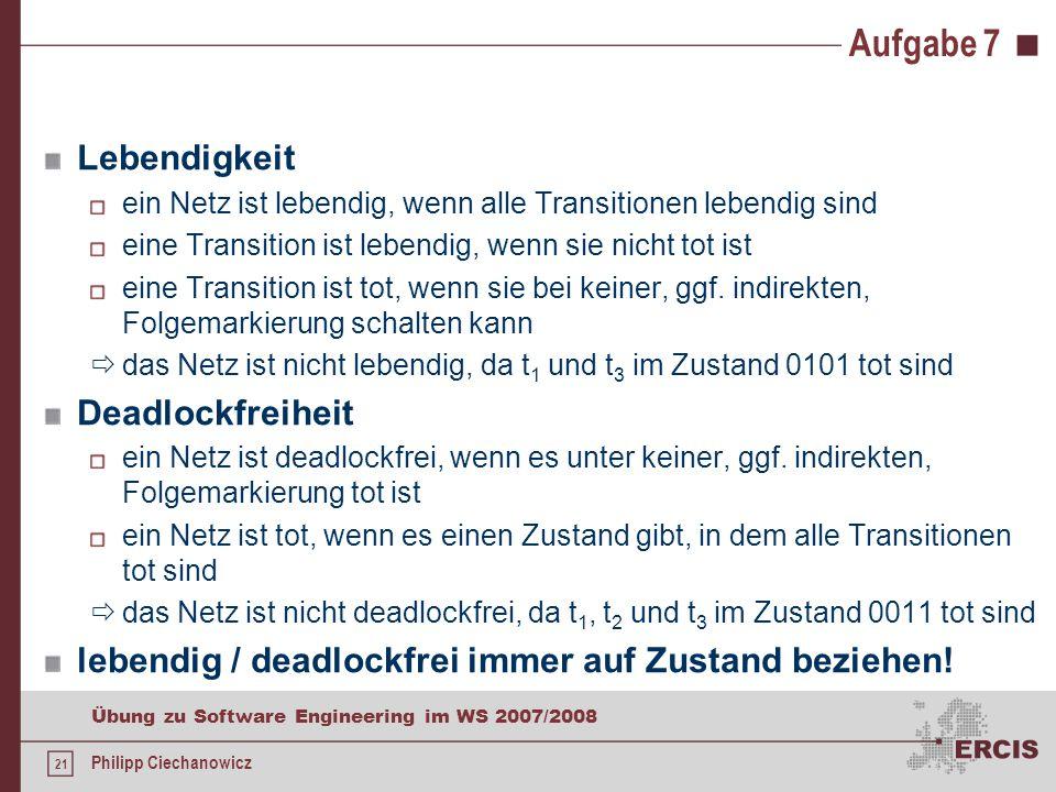 21 Übung zu Software Engineering im WS 2007/2008 Philipp Ciechanowicz Aufgabe 7 Lebendigkeit ein Netz ist lebendig, wenn alle Transitionen lebendig sind eine Transition ist lebendig, wenn sie nicht tot ist eine Transition ist tot, wenn sie bei keiner, ggf.