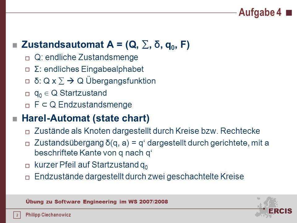 2 Übung zu Software Engineering im WS 2007/2008 Philipp Ciechanowicz Aufgabe 4 Zustandsautomat A = (Q, ∑, δ, q 0, F) Q: endliche Zustandsmenge Σ: endliches Eingabealphabet δ: Q х ∑  Q Übergangsfunktion q 0 ∈ Q Startzustand F ⊂ Q Endzustandsmenge Harel-Automat (state chart) Zustände als Knoten dargestellt durch Kreise bzw.