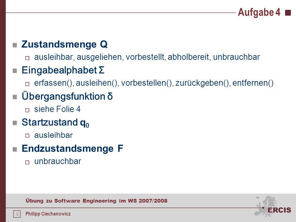 3 Übung zu Software Engineering im WS 2007/2008 Philipp Ciechanowicz Aufgabe 4 Zustandsmenge Q ausleihbar, ausgeliehen, vorbestellt, abholbereit, unbrauchbar Eingabealphabet Σ erfassen(), ausleihen(), vorbestellen(), zurückgeben(), entfernen() Übergangsfunktion δ siehe Folie 4 Startzustand q 0 ausleihbar Endzustandsmenge F unbrauchbar