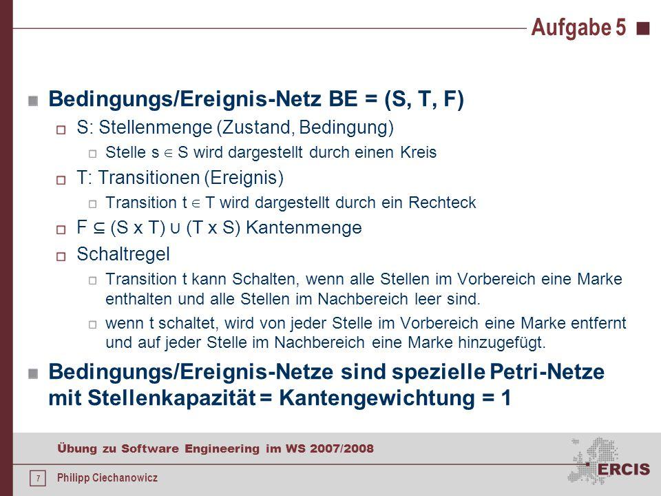 7 Übung zu Software Engineering im WS 2007/2008 Philipp Ciechanowicz Aufgabe 5 Bedingungs/Ereignis-Netz BE = (S, T, F) S: Stellenmenge (Zustand, Bedingung) Stelle s ∈ S wird dargestellt durch einen Kreis T: Transitionen (Ereignis) Transition t ∈ T wird dargestellt durch ein Rechteck F ⊆ (S х T) ∪ (T х S) Kantenmenge Schaltregel Transition t kann Schalten, wenn alle Stellen im Vorbereich eine Marke enthalten und alle Stellen im Nachbereich leer sind.