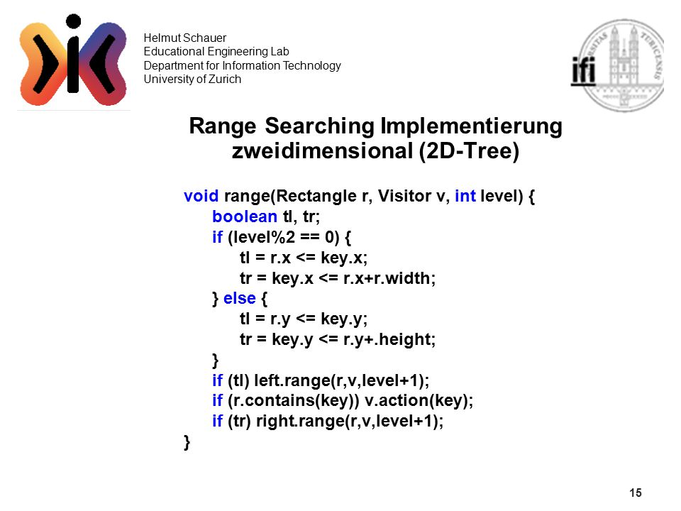 15 Helmut Schauer Educational Engineering Lab Department for Information Technology University of Zurich Range Searching Implementierung zweidimensional (2D-Tree) void range(Rectangle r, Visitor v, int level) { boolean tl, tr; if (level%2 == 0) { tl = r.x <= key.x; tr = key.x <= r.x+r.width; } else { tl = r.y <= key.y; tr = key.y <= r.y+.height; } if (tl) left.range(r,v,level+1); if (r.contains(key)) v.action(key); if (tr) right.range(r,v,level+1); }