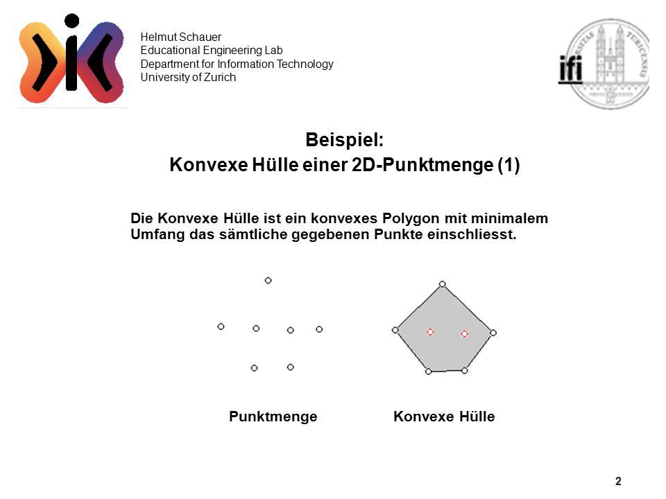 3 Helmut Schauer Educational Engineering Lab Department for Information Technology University of Zurich Konvexe Hülle einer 2D-Punktmenge (2) Graham-Scan O(N log N) 1)Bilde ein Polygon das die gegebenen Punkte ohne Überschneidungen verbindet 2)Eliminiere sämtliche einspringenden Eckpunkte PunktmengePolygonKonvexe Hülle